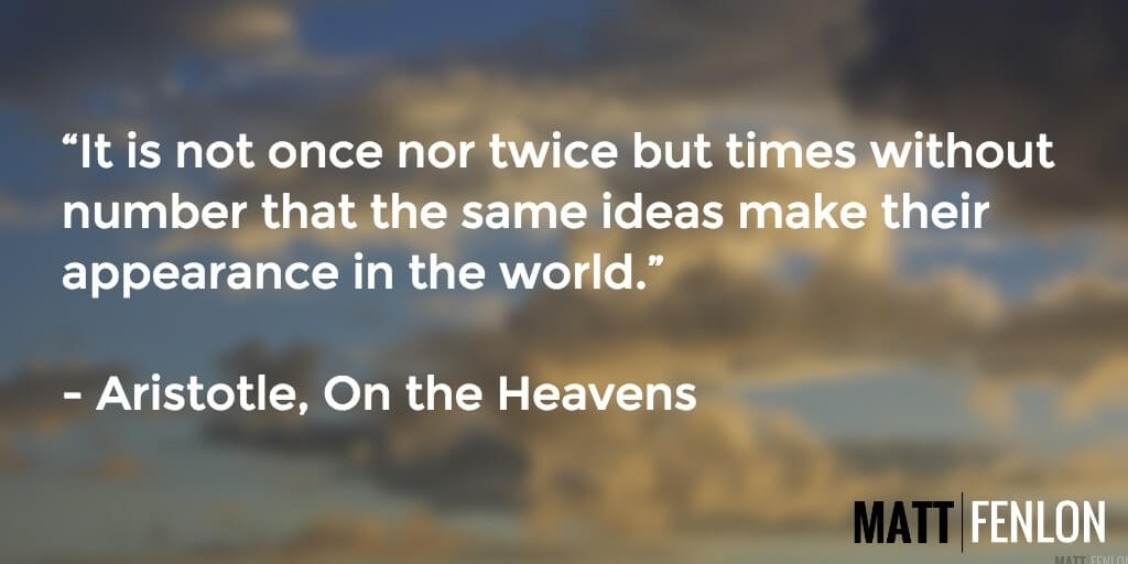 """It is not once nor twice but times without number that the same ideas make their appearance in the world."" Quote from Aristotle's On the Heavens"